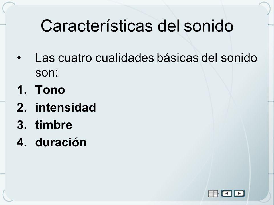 Características del sonido Las cuatro cualidades básicas del sonido son: 1.Tono 2.intensidad 3.timbre 4.duración