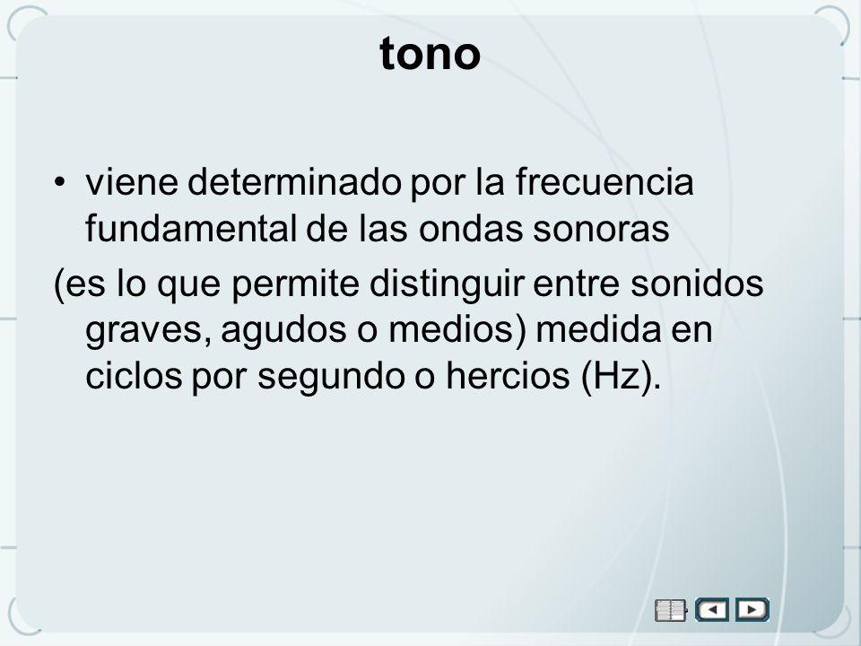 tono viene determinado por la frecuencia fundamental de las ondas sonoras (es lo que permite distinguir entre sonidos graves, agudos o medios) medida