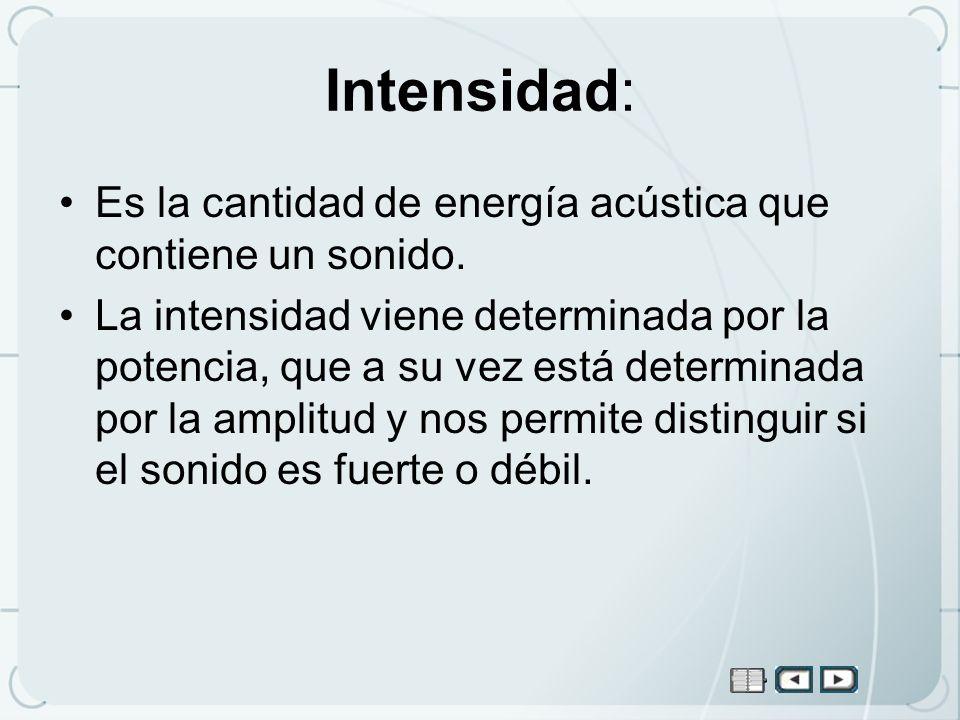 Intensidad: Es la cantidad de energía acústica que contiene un sonido. La intensidad viene determinada por la potencia, que a su vez está determinada