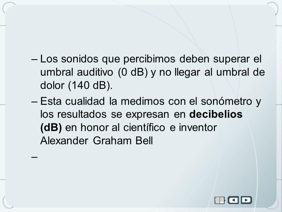 –Los sonidos que percibimos deben superar el umbral auditivo (0 dB) y no llegar al umbral de dolor (140 dB). –Esta cualidad la medimos con el sonómetr