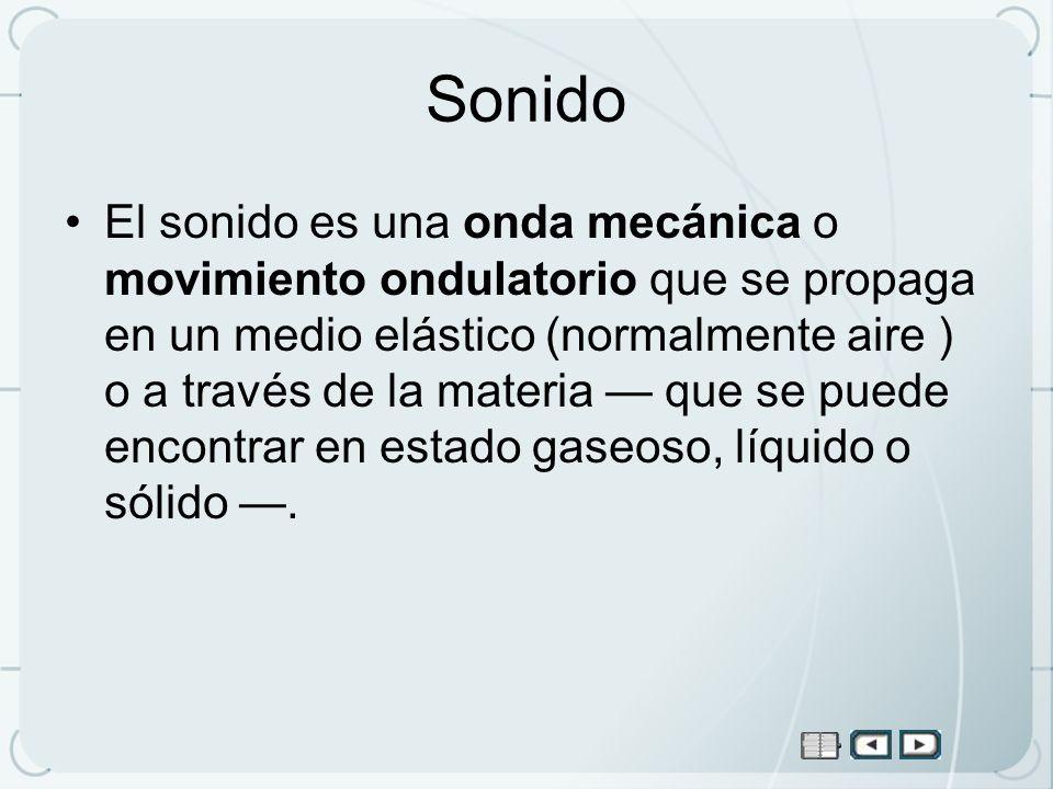Sonido El sonido es una onda mecánica o movimiento ondulatorio que se propaga en un medio elástico (normalmente aire ) o a través de la materia que se