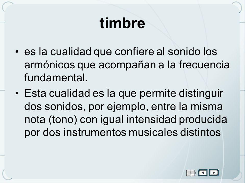 timbre es la cualidad que confiere al sonido los armónicos que acompañan a la frecuencia fundamental. Esta cualidad es la que permite distinguir dos s