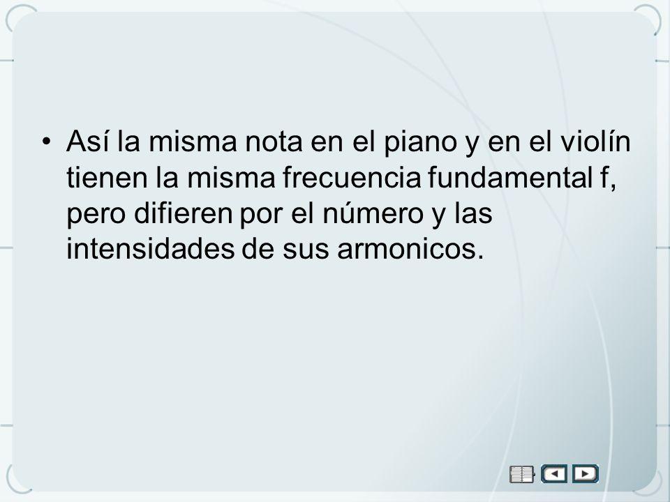 Así la misma nota en el piano y en el violín tienen la misma frecuencia fundamental f, pero difieren por el número y las intensidades de sus armonicos