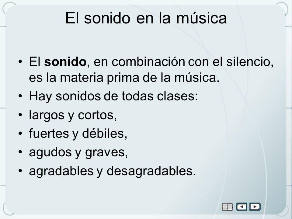 El sonido en la música El sonido, en combinación con el silencio, es la materia prima de la música. Hay sonidos de todas clases: largos y cortos, fuer