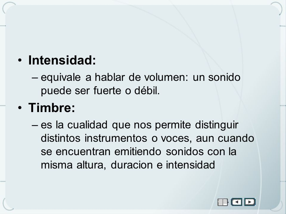 Intensidad: –equivale a hablar de volumen: un sonido puede ser fuerte o débil. Timbre: –es la cualidad que nos permite distinguir distintos instrument