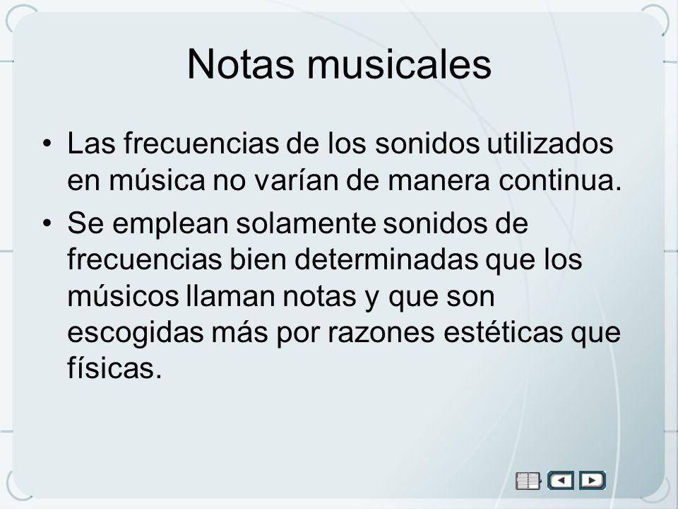 Notas musicales Las frecuencias de los sonidos utilizados en música no varían de manera continua. Se emplean solamente sonidos de frecuencias bien det