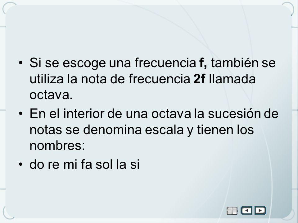 Si se escoge una frecuencia f, también se utiliza la nota de frecuencia 2f llamada octava. En el interior de una octava la sucesión de notas se denomi