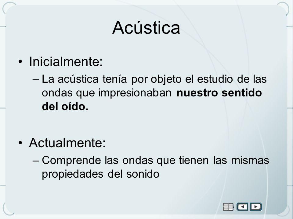 Acústica Inicialmente: –La acústica tenía por objeto el estudio de las ondas que impresionaban nuestro sentido del oído. Actualmente: –Comprende las o