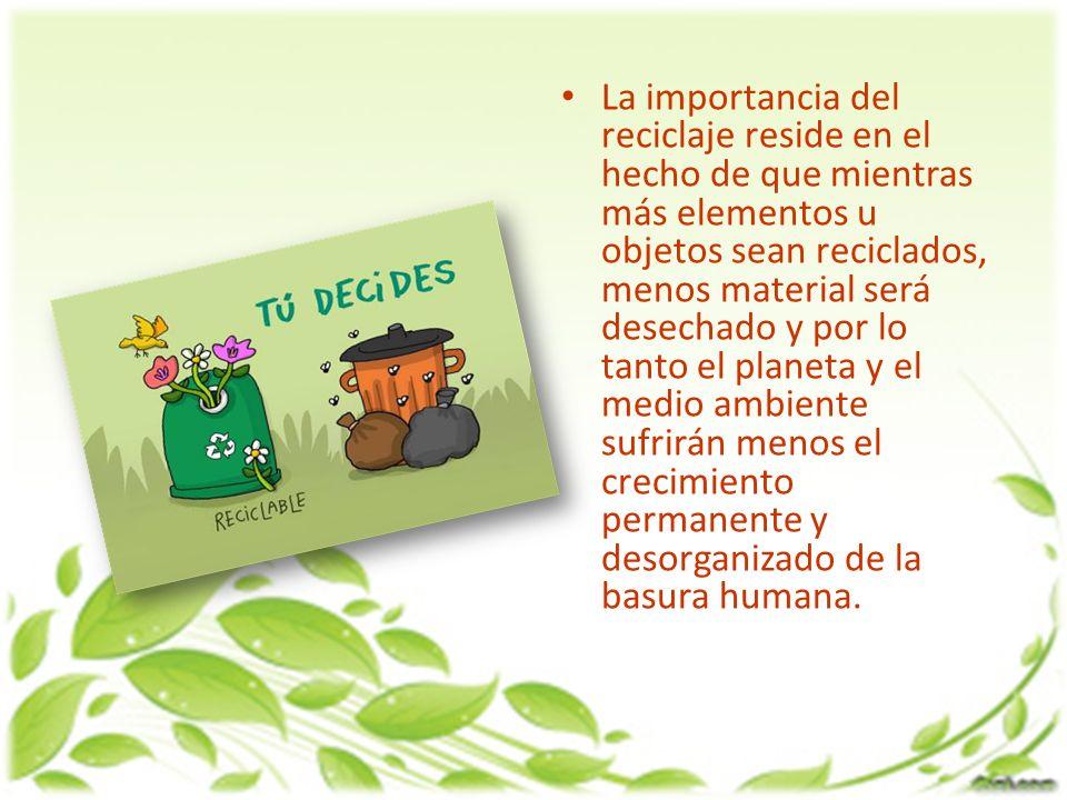 La importancia del reciclaje reside en el hecho de que mientras más elementos u objetos sean reciclados, menos material será desechado y por lo tanto