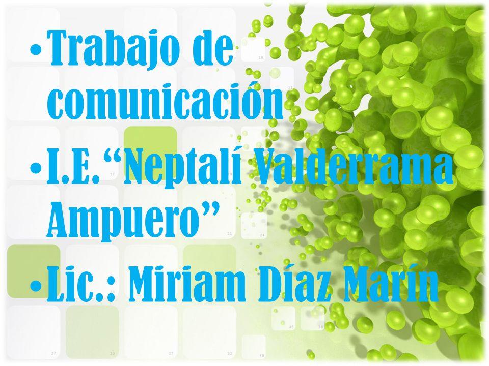 Trabajo de comunicación I.E.Neptalí Valderrama Ampuero Lic.: Miriam Díaz Marín