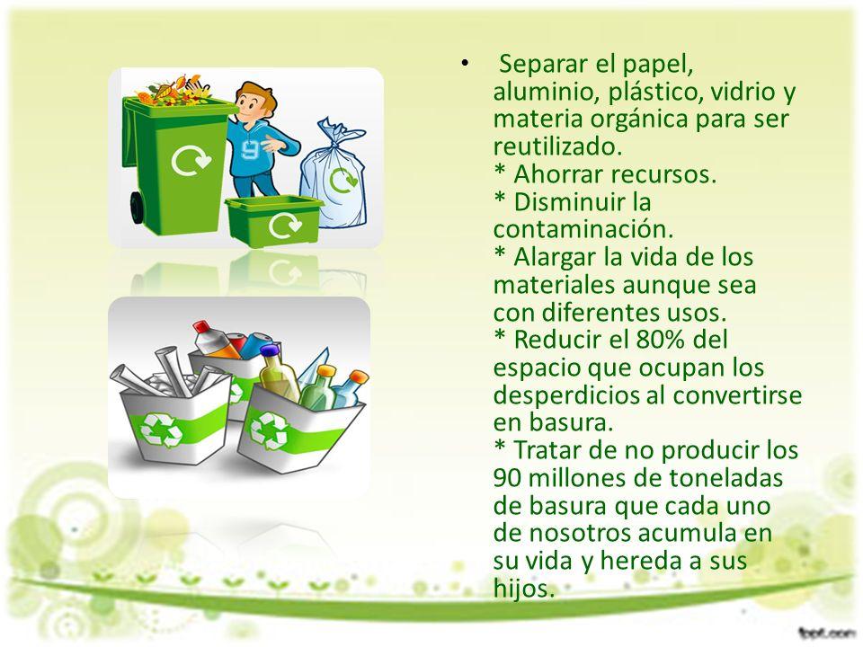 Separar el papel, aluminio, plástico, vidrio y materia orgánica para ser reutilizado. * Ahorrar recursos. * Disminuir la contaminación. * Alargar la v