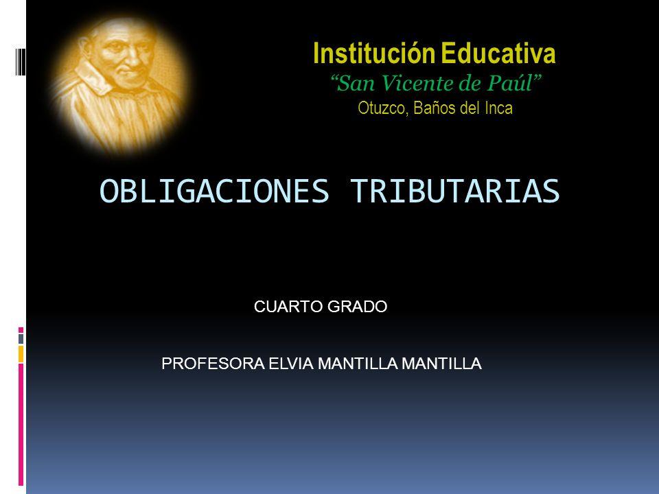 OBLIGACIONES TRIBUTARIAS PROFESORA ELVIA MANTILLA MANTILLA CUARTO GRADO Institución Educativa San Vicente de Paúl Otuzco, Baños del Inca