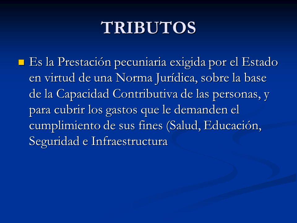 TRIBUTOS Es la Prestación pecuniaria exigida por el Estado en virtud de una Norma Jurídica, sobre la base de la Capacidad Contributiva de las personas