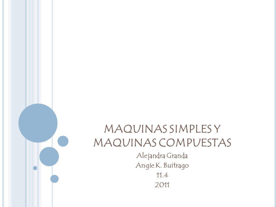 MAQUINAS SIMPLES Y MAQUINAS COMPUESTAS Alejandra Granda Angie K. Buitrago 11.4 2011
