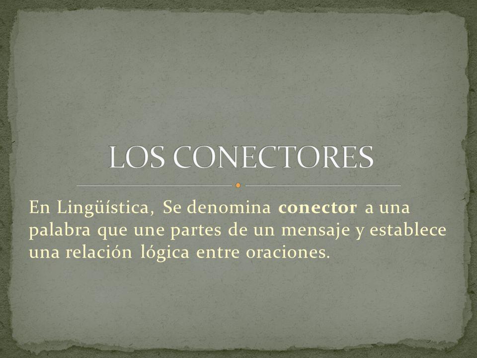 En Lingüística, Se denomina conector a una palabra que une partes de un mensaje y establece una relación lógica entre oraciones.