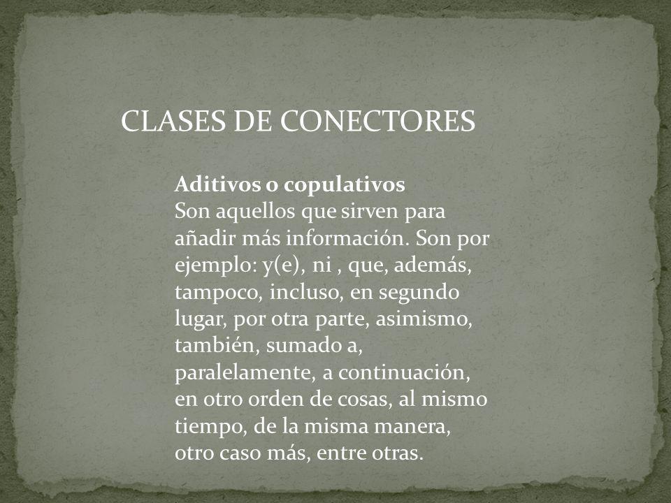 CLASES DE CONECTORES Aditivos o copulativos Son aquellos que sirven para añadir más información. Son por ejemplo: y(e), ni, que, además, tampoco, incl