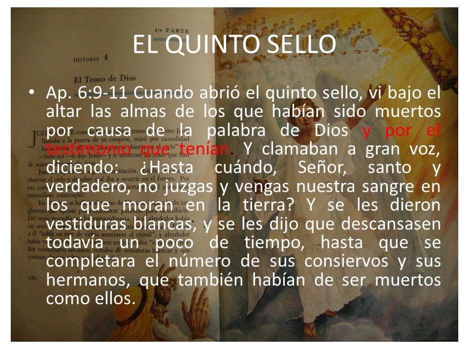 EL QUINTO SELLO Ap. 6:9-11 Cuando abrió el quinto sello, vi bajo el altar las almas de los que habían sido muertos por causa de la palabra de Dios y p