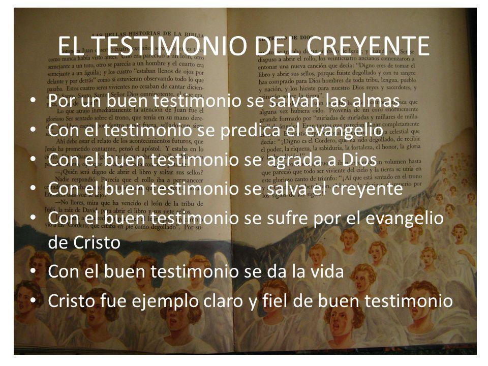 EL TESTIMONIO DEL CREYENTE Por un buen testimonio se salvan las almas Con el testimonio se predica el evangelio Con el buen testimonio se agrada a Dio