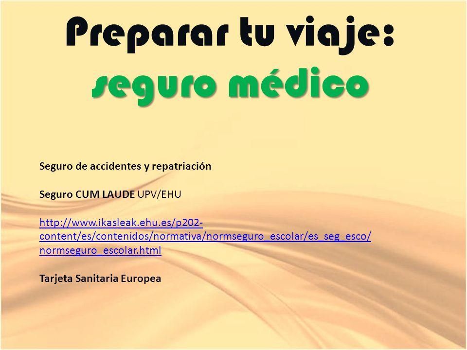 seguro médico Preparar tu viaje: seguro médico Seguro de accidentes y repatriación Seguro CUM LAUDE UPV/EHU http://www.ikasleak.ehu.es/p202- content/es/contenidos/normativa/normseguro_escolar/es_seg_esco/ normseguro_escolar.html Tarjeta Sanitaria Europea