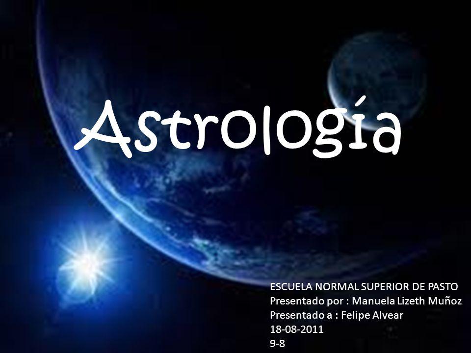 Astrología ESCUELA NORMAL SUPERIOR DE PASTO Presentado por : Manuela Lizeth Muñoz Presentado a : Felipe Alvear 18-08-2011 9-8