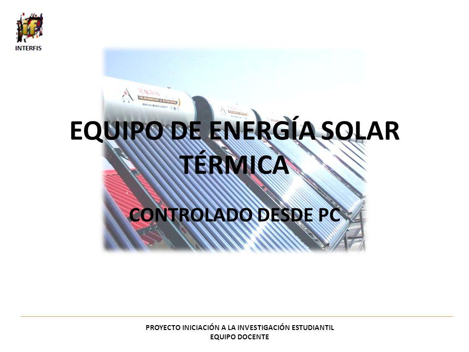 EQUIPO DE ENERGÍA SOLAR TÉRMICA CONTROLADO DESDE PC PROYECTO INICIACIÓN A LA INVESTIGACIÓN ESTUDIANTIL EQUIPO DOCENTE