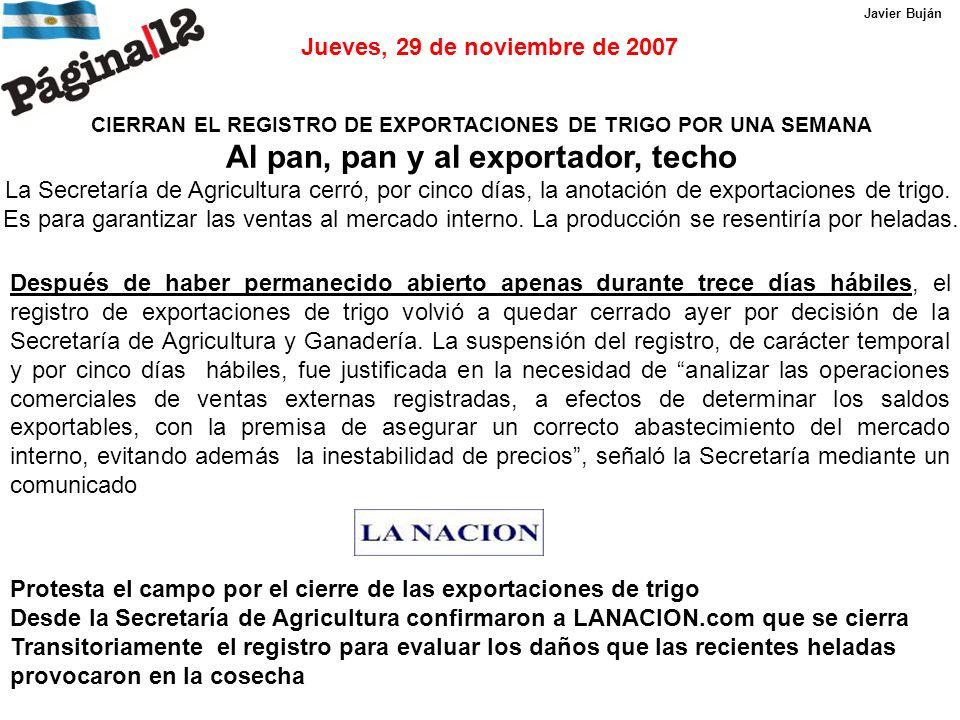 Jueves, 29 de noviembre de 2007 CIERRAN EL REGISTRO DE EXPORTACIONES DE TRIGO POR UNA SEMANA Al pan, pan y al exportador, techo La Secretaría de Agricultura cerró, por cinco días, la anotación de exportaciones de trigo.