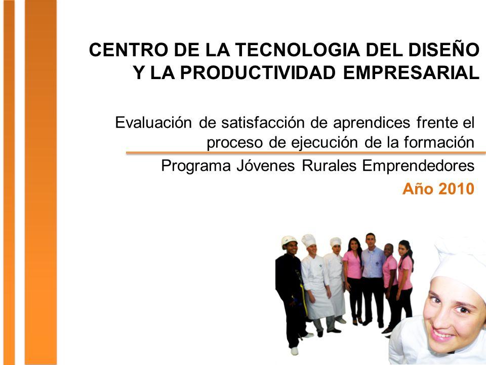 CENTRO DE LA TECNOLOGIA DEL DISEÑO Y LA PRODUCTIVIDAD EMPRESARIAL Evaluación de satisfacción de aprendices frente el proceso de ejecución de la formación Programa Jóvenes Rurales Emprendedores Año 2010