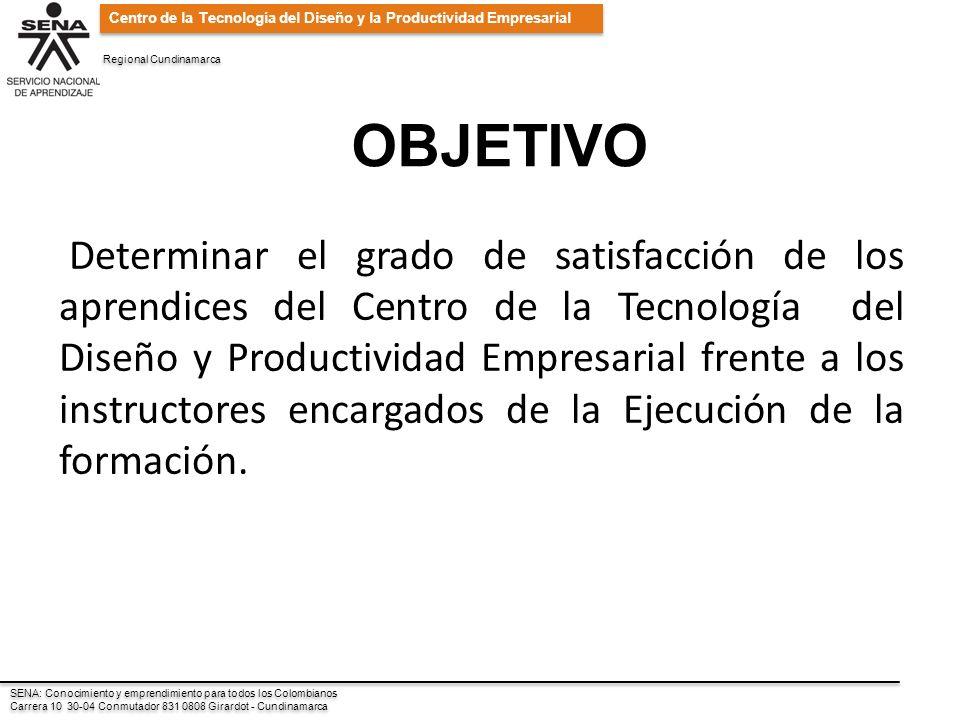 SENA: Conocimiento y emprendimiento para todos los Colombianos Carrera 10 30-04 Conmutador 831 0808 Girardot - Cundinamarca SENA: Conocimiento y emprendimiento para todos los Colombianos Carrera 10 30-04 Conmutador 831 0808 Girardot - Cundinamarca Centro de la Tecnología del Diseño y la Productividad Empresarial Regional Cundinamarca OBJETIVO Determinar el grado de satisfacción de los aprendices del Centro de la Tecnología del Diseño y Productividad Empresarial frente a los instructores encargados de la Ejecución de la formación.
