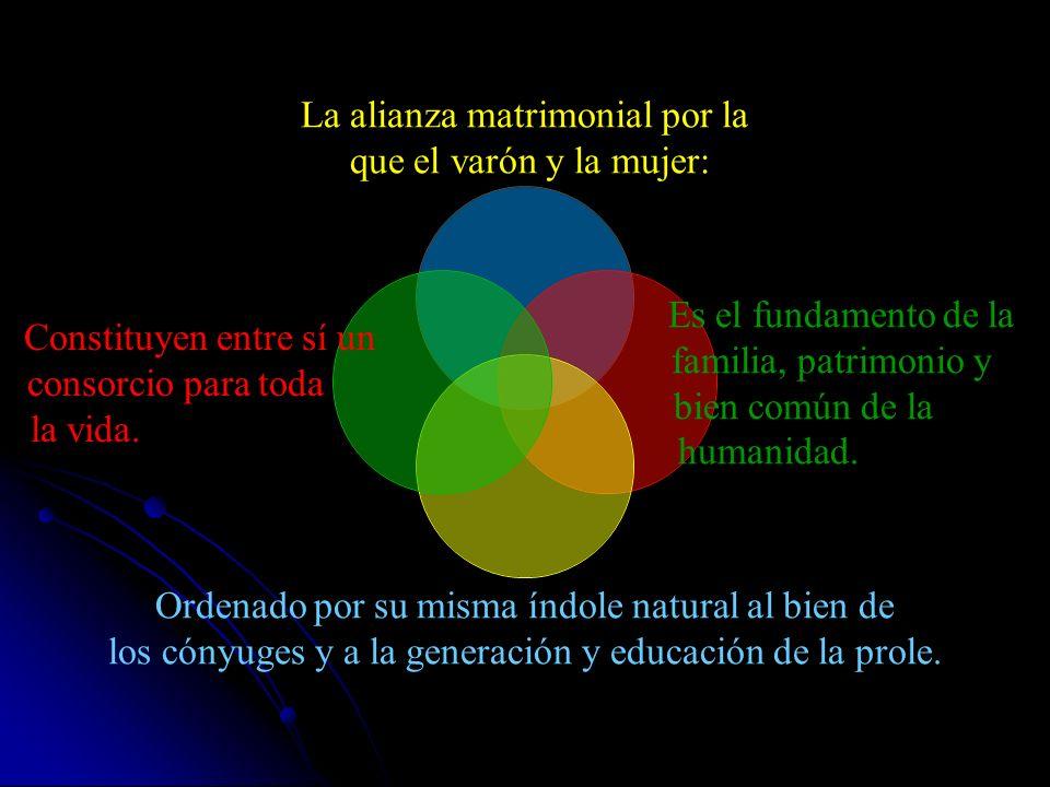 La alianza matrimonial por la que el varón y la mujer: Es el fundamento de la familia, patrimonio y bien común de la humanidad.