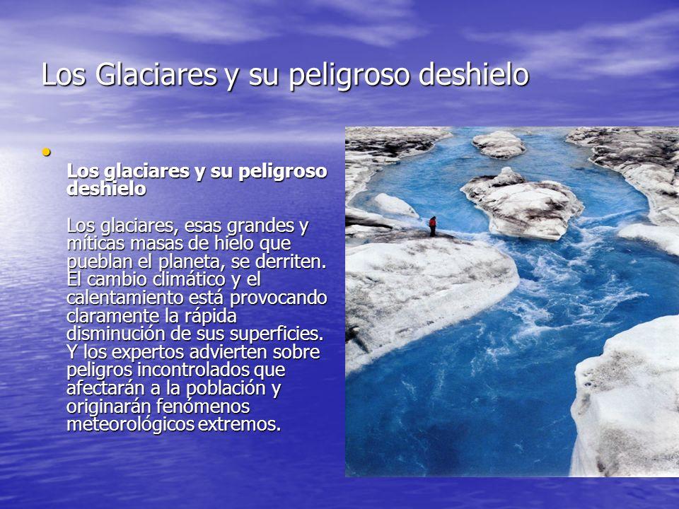 Los Glaciares y su peligroso deshielo L os glaciares y su peligroso deshielo Los glaciares, esas grandes y míticas masas de hielo que pueblan el planeta, se derriten.