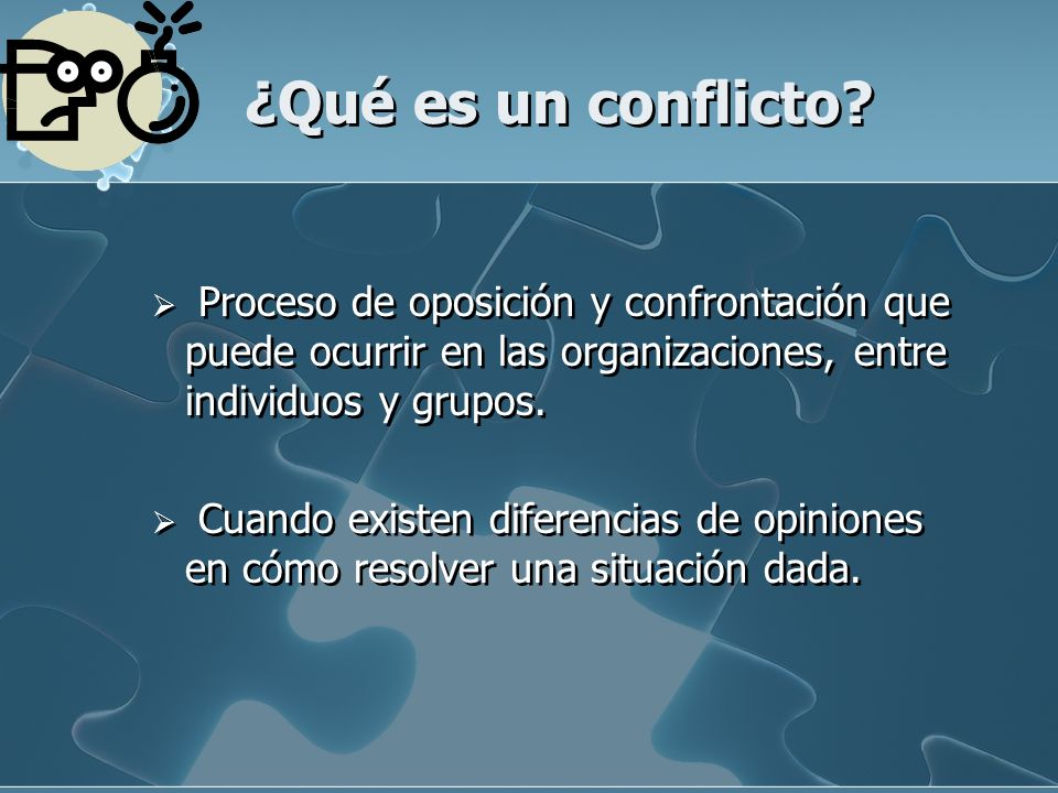 ¿Qué es un conflicto? Proceso de oposición y confrontación que puede ocurrir en las organizaciones, entre individuos y grupos. Cuando existen diferenc