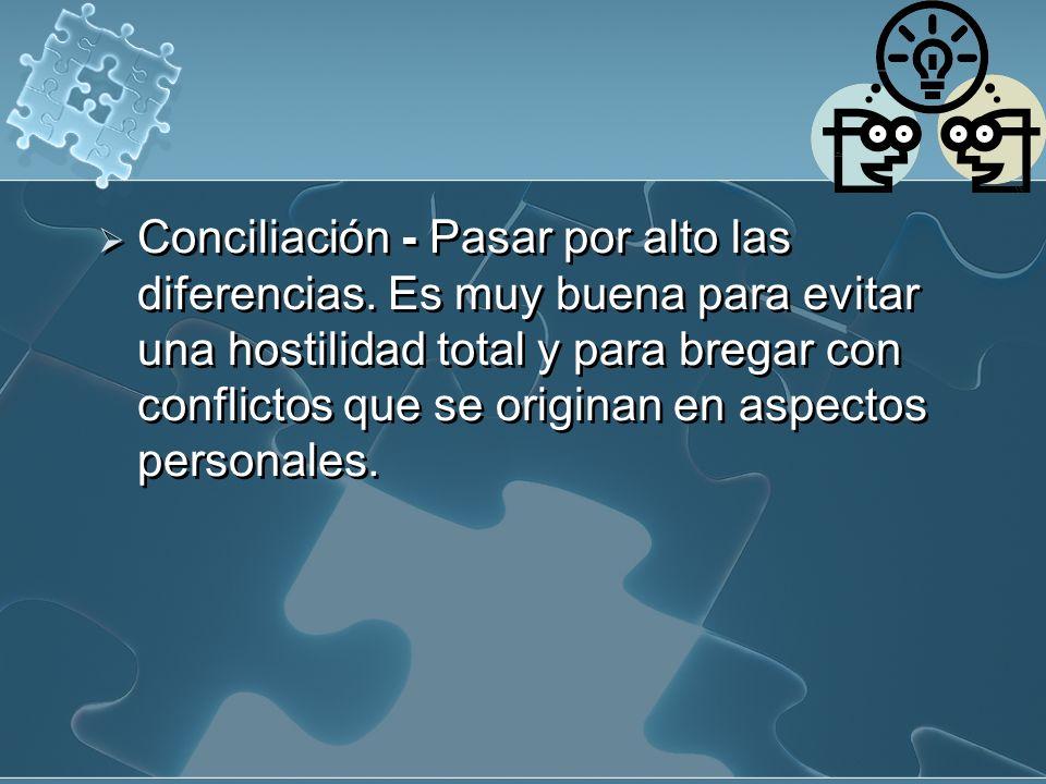 Conciliación - Pasar por alto las diferencias. Es muy buena para evitar una hostilidad total y para bregar con conflictos que se originan en aspectos