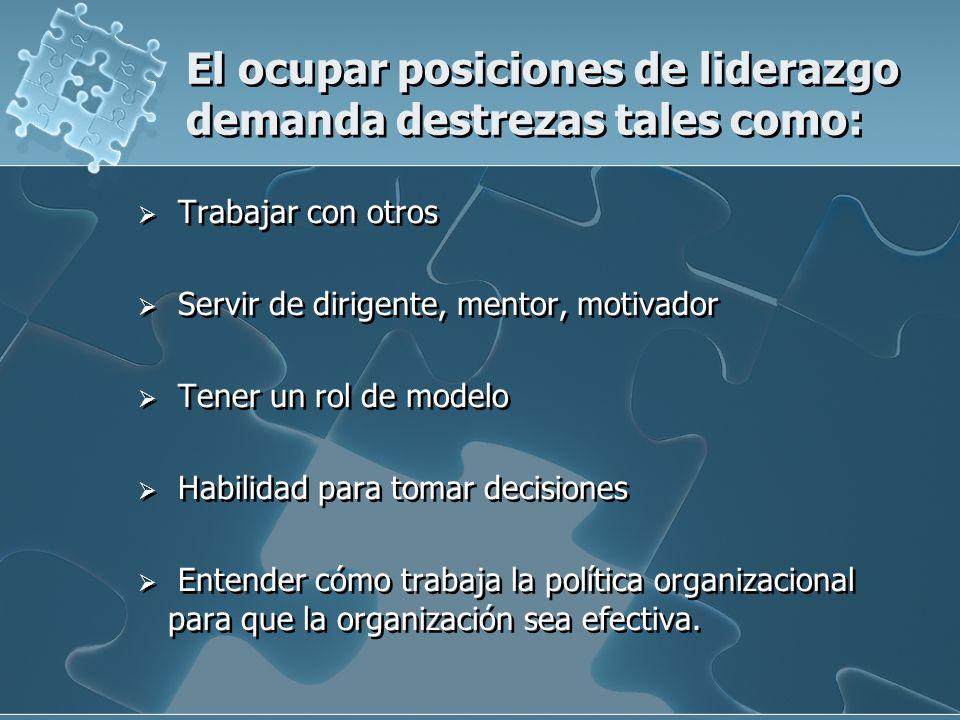 El ocupar posiciones de liderazgo demanda destrezas tales como: Trabajar con otros Servir de dirigente, mentor, motivador Tener un rol de modelo Habil
