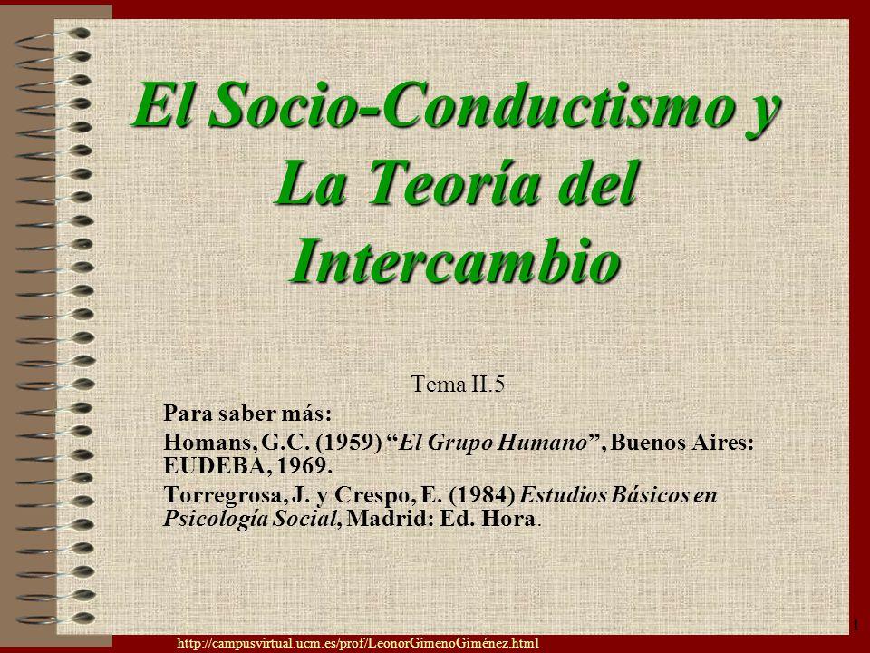 http://campusvirtual.ucm.es/prof/LeonorGimenoGiménez.html 1 El Socio-Conductismo y La Teoría del Intercambio Tema II.5 Para saber más: Homans, G.C. (1