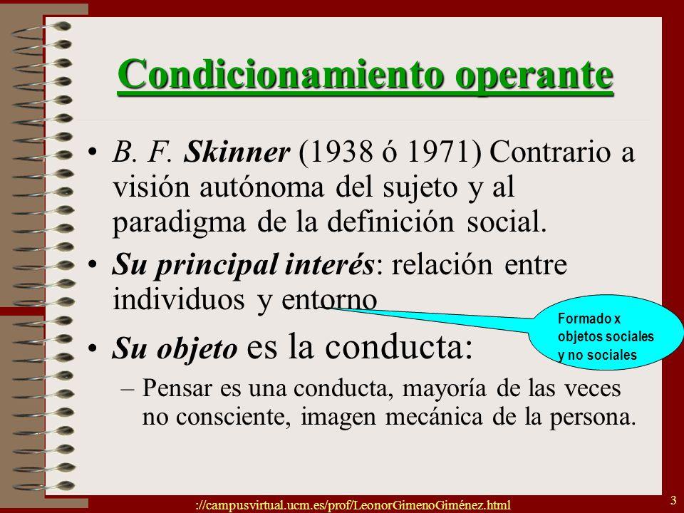://campusvirtual.ucm.es/prof/LeonorGimenoGiménez.html 3 Condicionamiento operante B. F. Skinner (1938 ó 1971) Contrario a visión autónoma del sujeto y