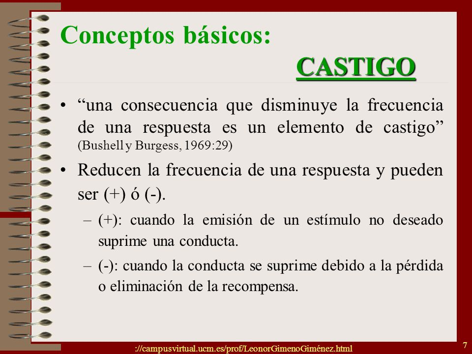 ://campusvirtual.ucm.es/prof/LeonorGimenoGiménez.html 7 CASTIGO Conceptos básicos: CASTIGO una consecuencia que disminuye la frecuencia de una respues