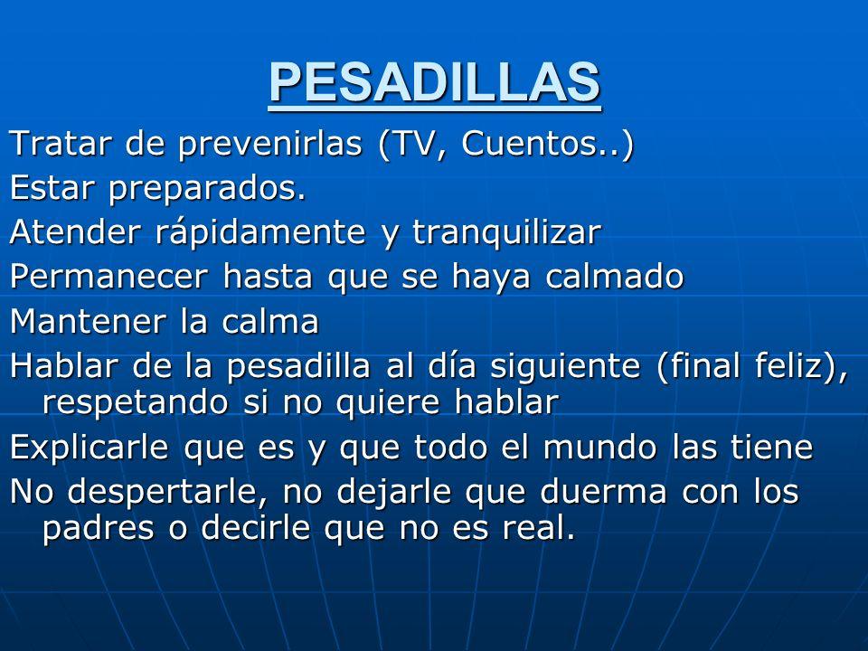 PESADILLAS Tratar de prevenirlas (TV, Cuentos..) Estar preparados. Atender rápidamente y tranquilizar Permanecer hasta que se haya calmado Mantener la