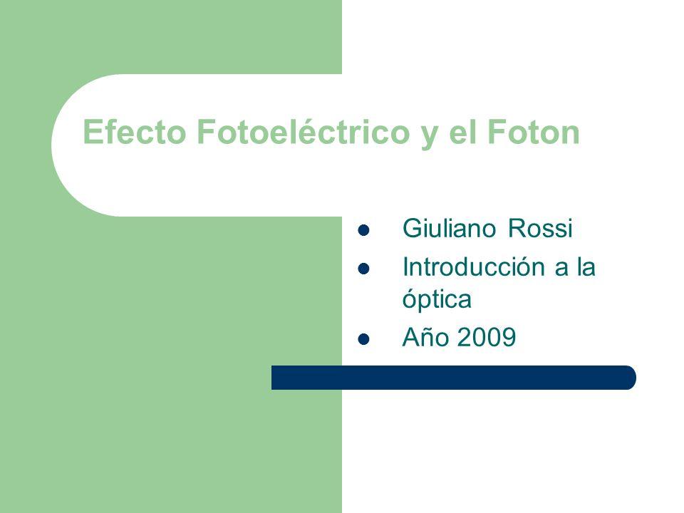 Efecto Fotoeléctrico y el Foton Giuliano Rossi Introducción a la óptica Año 2009