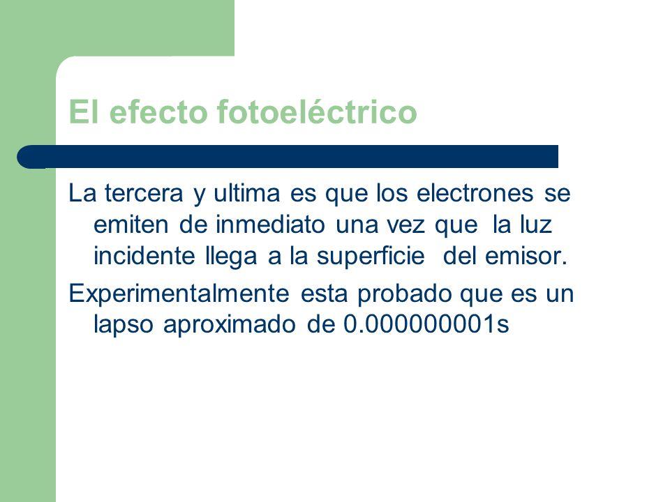 El efecto fotoeléctrico La tercera y ultima es que los electrones se emiten de inmediato una vez que la luz incidente llega a la superficie del emisor