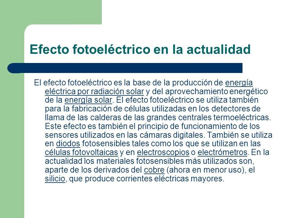 Efecto fotoeléctrico en la actualidad El efecto fotoeléctrico es la base de la producción de energía eléctrica por radiación solar y del aprovechamien