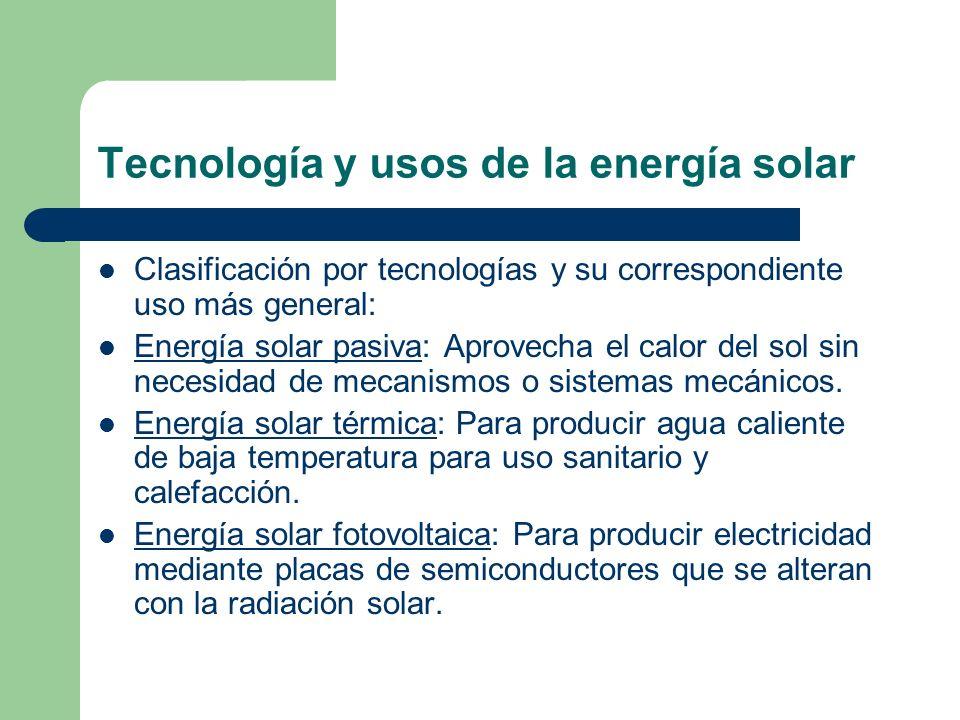 Tecnología y usos de la energía solar Clasificación por tecnologías y su correspondiente uso más general: Energía solar pasiva: Aprovecha el calor del