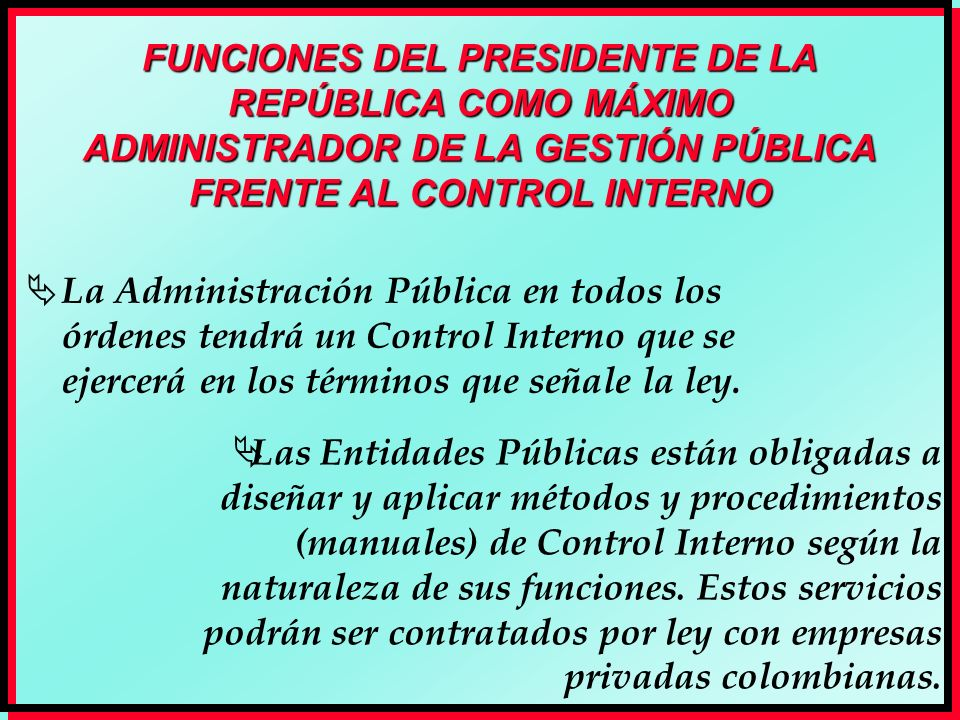 FUNCIONES DEL PRESIDENTE DE LA REPÚBLICA COMO MÁXIMO ADMINISTRADOR DE LA GESTIÓN PÚBLICA FRENTE AL CONTROL INTERNO La Administración Pública en todos