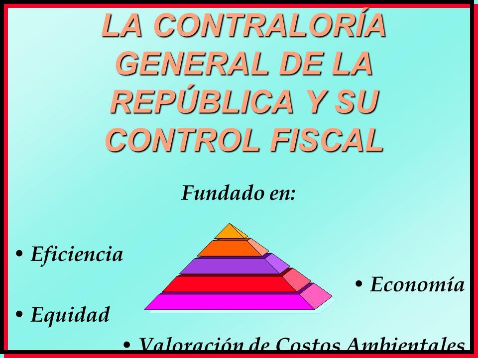 LA CONTRALORÍA GENERAL DE LA REPÚBLICA Y SU CONTROL FISCAL Fundado en: Eficiencia Economía Equidad Valoración de Costos Ambientales