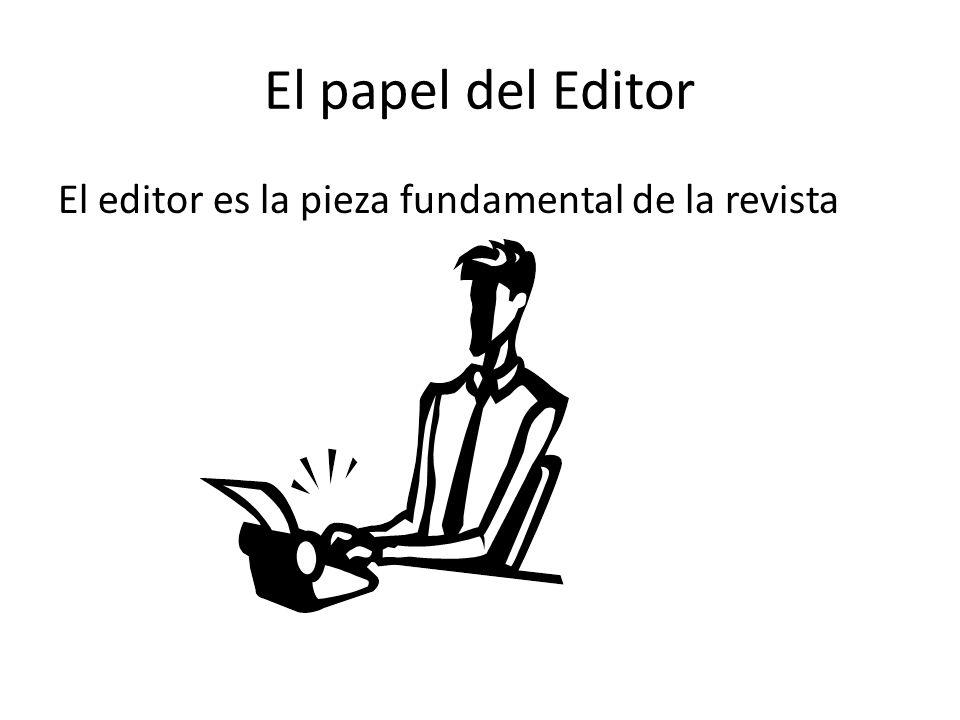 El papel del Editor El editor es la pieza fundamental de la revista