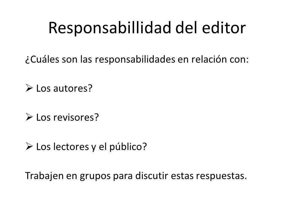 Responsabillidad del editor ¿Cuáles son las responsabilidades en relación con: Los autores? Los revisores? Los lectores y el público? Trabajen en grup