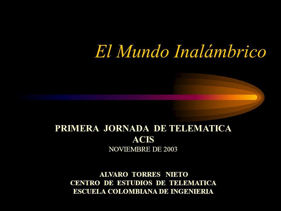 El Mundo Inalámbrico PRIMERA JORNADA DE TELEMATICA ACIS NOVIEMBRE DE 2003 ALVARO TORRES NIETO CENTRO DE ESTUDIOS DE TELEMATICA ESCUELA COLOMBIANA DE INGENIERIA