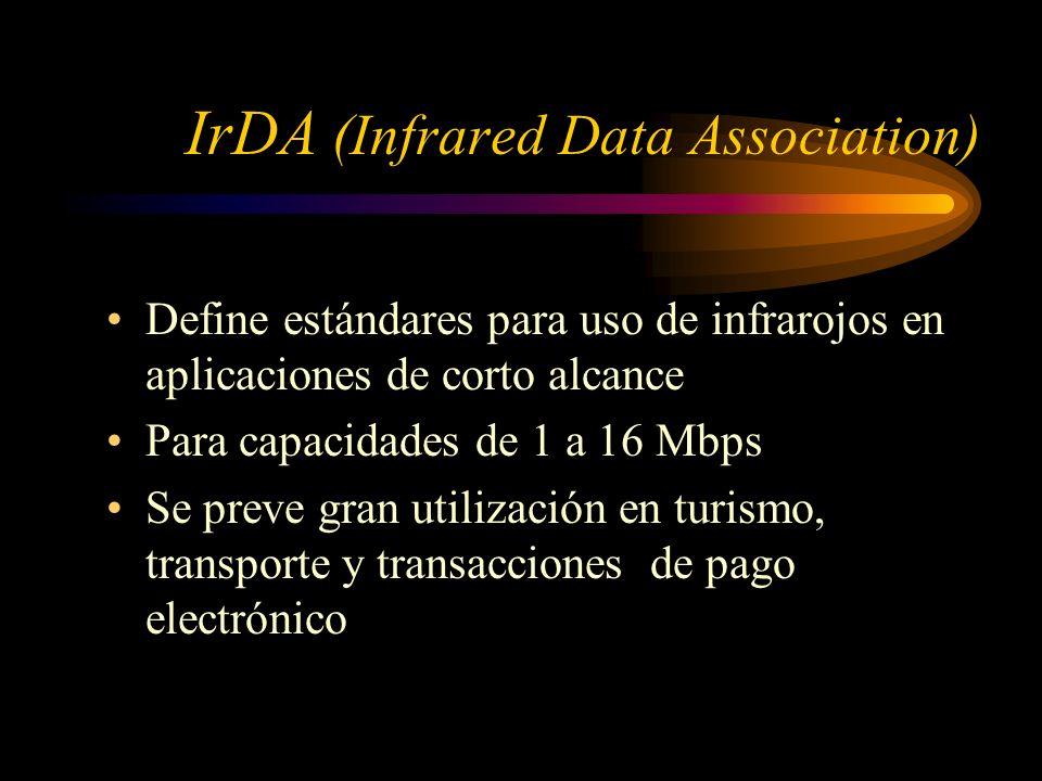 IrDA (Infrared Data Association) Define estándares para uso de infrarojos en aplicaciones de corto alcance Para capacidades de 1 a 16 Mbps Se preve gran utilización en turismo, transporte y transacciones de pago electrónico