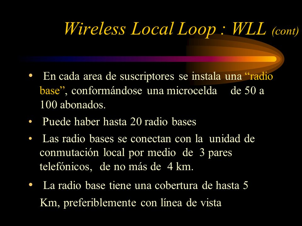 Wireless Local Loop : WLL (cont) En cada area de suscriptores se instala una radio base, conformándose una microcelda de 50 a 100 abonados. Puede habe