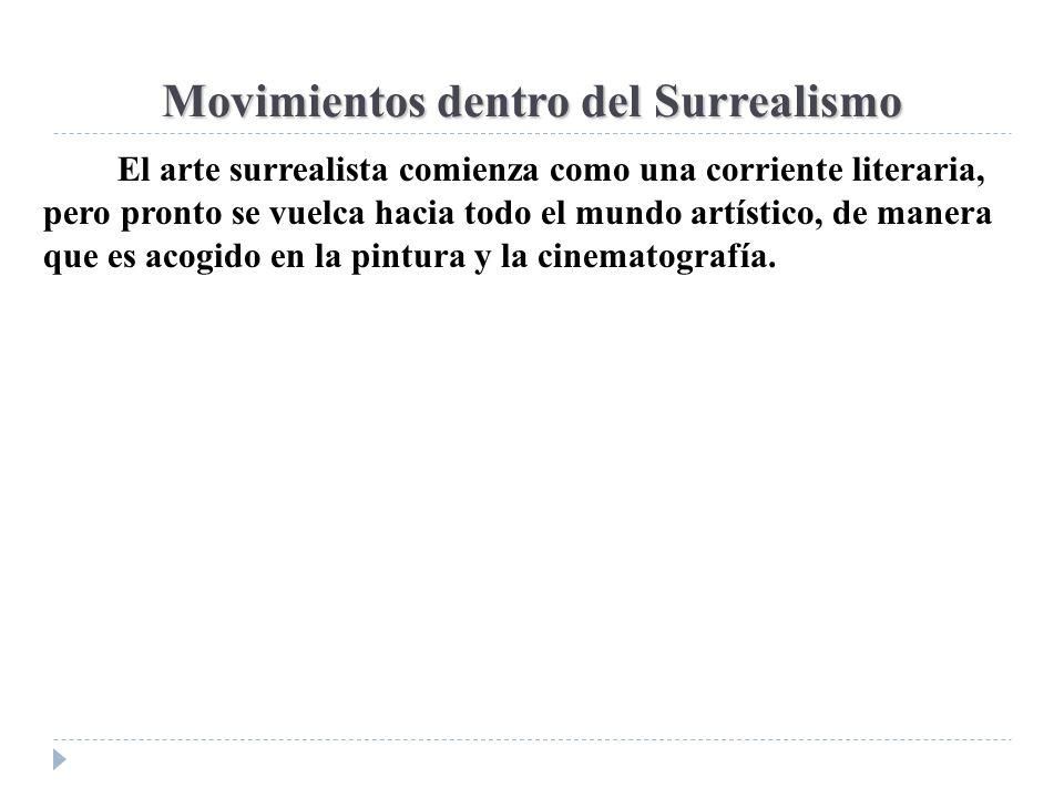 Movimientos dentro del Surrealismo El arte surrealista comienza como una corriente literaria, pero pronto se vuelca hacia todo el mundo artístico, de