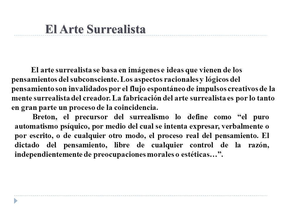 El Arte Surrealista El arte surrealista se basa en imágenes e ideas que vienen de los pensamientos del subconsciente. Los aspectos racionales y lógico